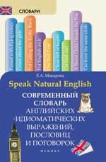 Speak Natural English: современный словарь английских идиоматических выражений, пословиц и поговорок