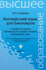 Английский язык для бакалавров = A Course of English for Bachelor's Degree Students. Intermediate level. - Издание  3-е, стер. Агабекян И.П.